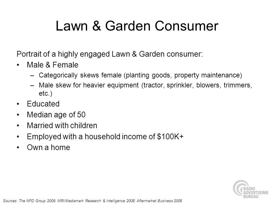 Lawn & Garden Consumer Portrait of a highly engaged Lawn & Garden consumer: Male & Female –Categorically skews female (planting goods, property maintenance) –Male skew for heavier equipment (tractor, sprinkler, blowers, trimmers, etc.) Educated Median age of 50 Married with children Employed with a household income of $100K+ Own a home Sources: The NPD Group 2009; MRI/Mediamark Research & Intelligence 2008; Aftermarket Business 2008