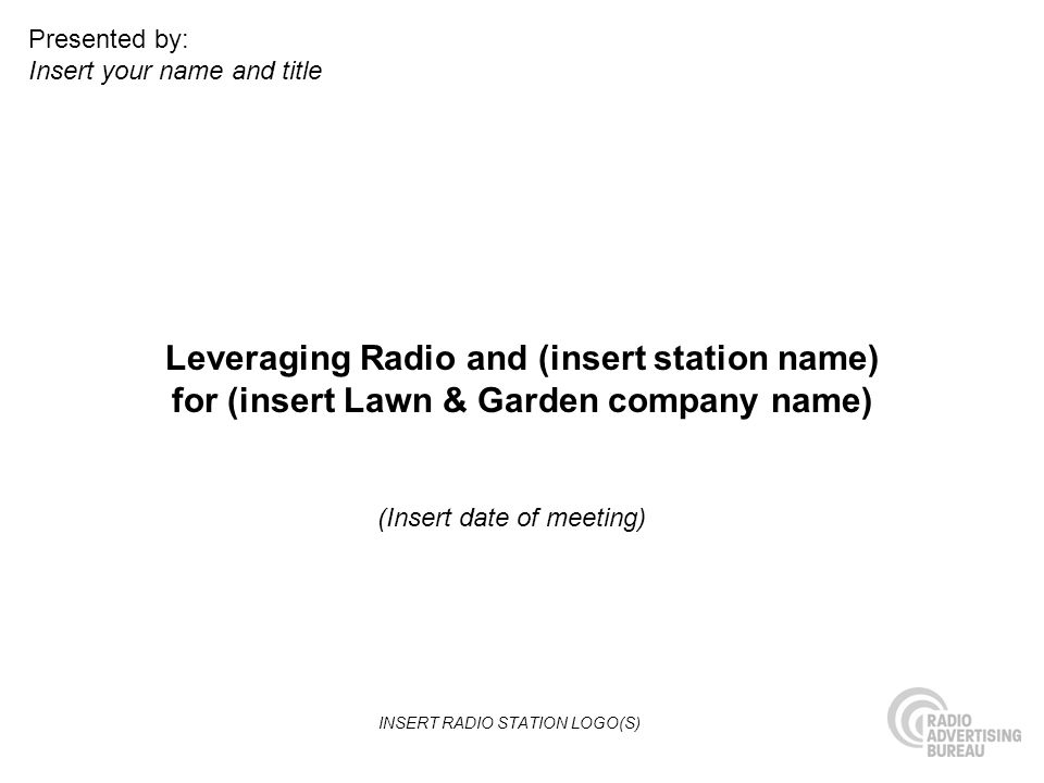 Leveraging Radio and (insert station name) for (insert Lawn & Garden company name) (Insert date of meeting) Presented by: Insert your name and title INSERT RADIO STATION LOGO(S)