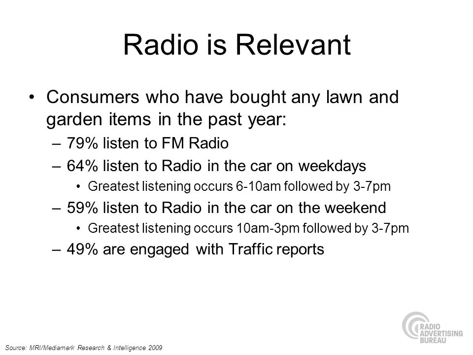Consumers who have bought any lawn and garden items in the past year: –79% listen to FM Radio –64% listen to Radio in the car on weekdays Greatest lis