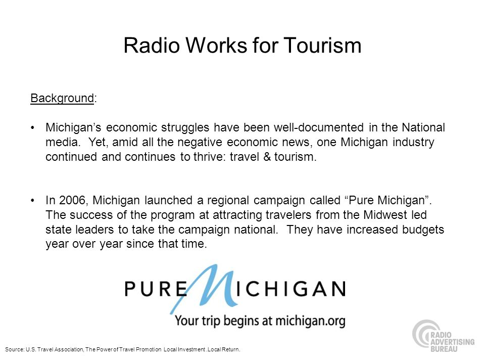 Radio Works for Tourism Background: Michigans economic struggles have been well-documented in the National media. Yet, amid all the negative economic