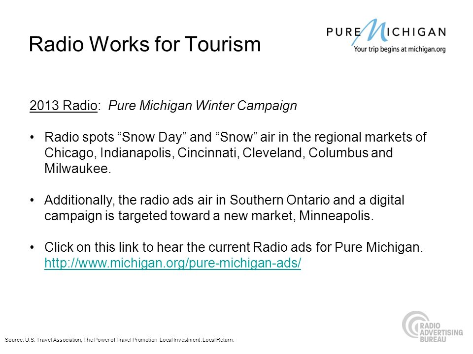 Radio Works for Tourism 2013 Radio: Pure Michigan Winter Campaign Radio spots Snow Day and Snow air in the regional markets of Chicago, Indianapolis,