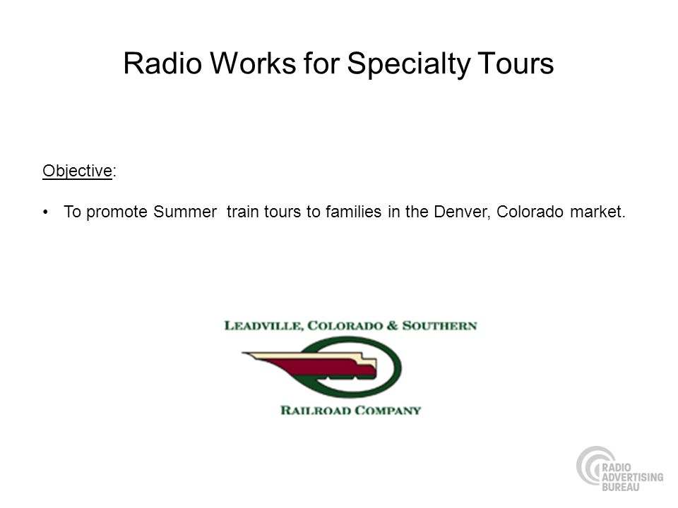 Radio Works for Specialty Tours Objective: To promote Summer train tours to families in the Denver, Colorado market.