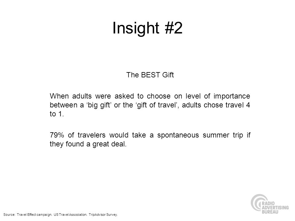 Insight #2 The BEST Gift When adults were asked to choose on level of importance between a big gift or the gift of travel, adults chose travel 4 to 1.