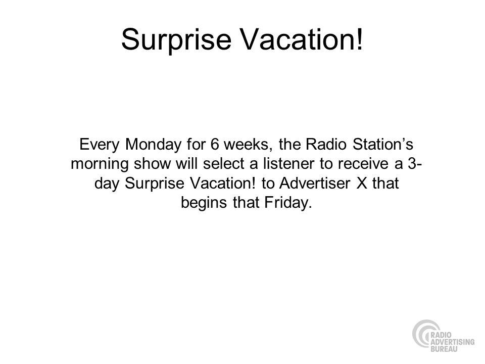 Surprise Vacation! Every Monday for 6 weeks, the Radio Stations morning show will select a listener to receive a 3- day Surprise Vacation! to Advertis
