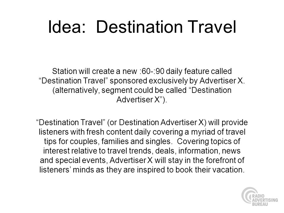 Idea: Destination Travel Station will create a new :60-:90 daily feature called Destination Travel sponsored exclusively by Advertiser X. (alternative