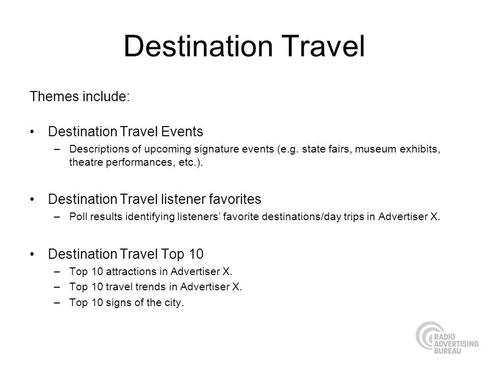 Destination Travel Themes include: Destination Travel Events –Descriptions of upcoming signature events (e.g. state fairs, museum exhibits, theatre pe