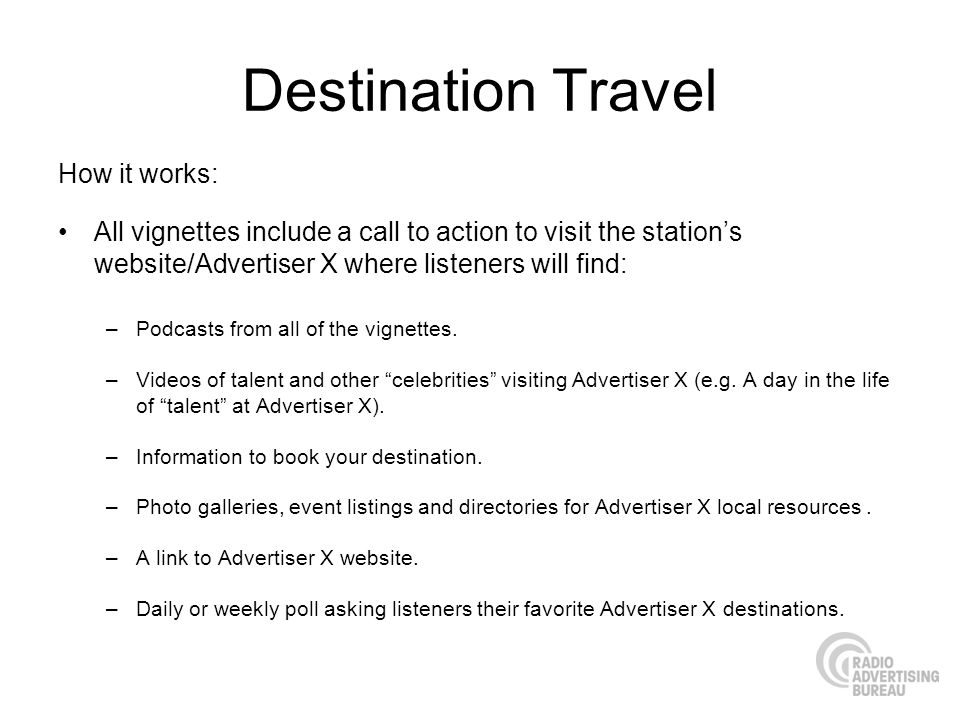 Destination Travel How it works: All vignettes include a call to action to visit the stations website/Advertiser X where listeners will find: –Podcast