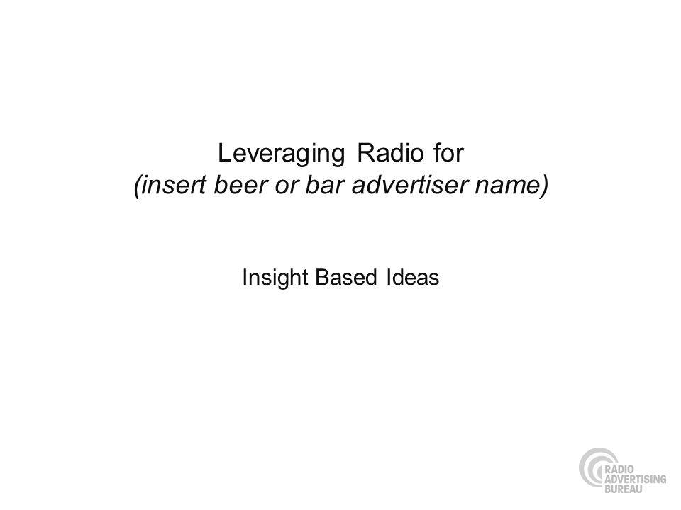 Leveraging Radio for (insert beer or bar advertiser name) Insight Based Ideas