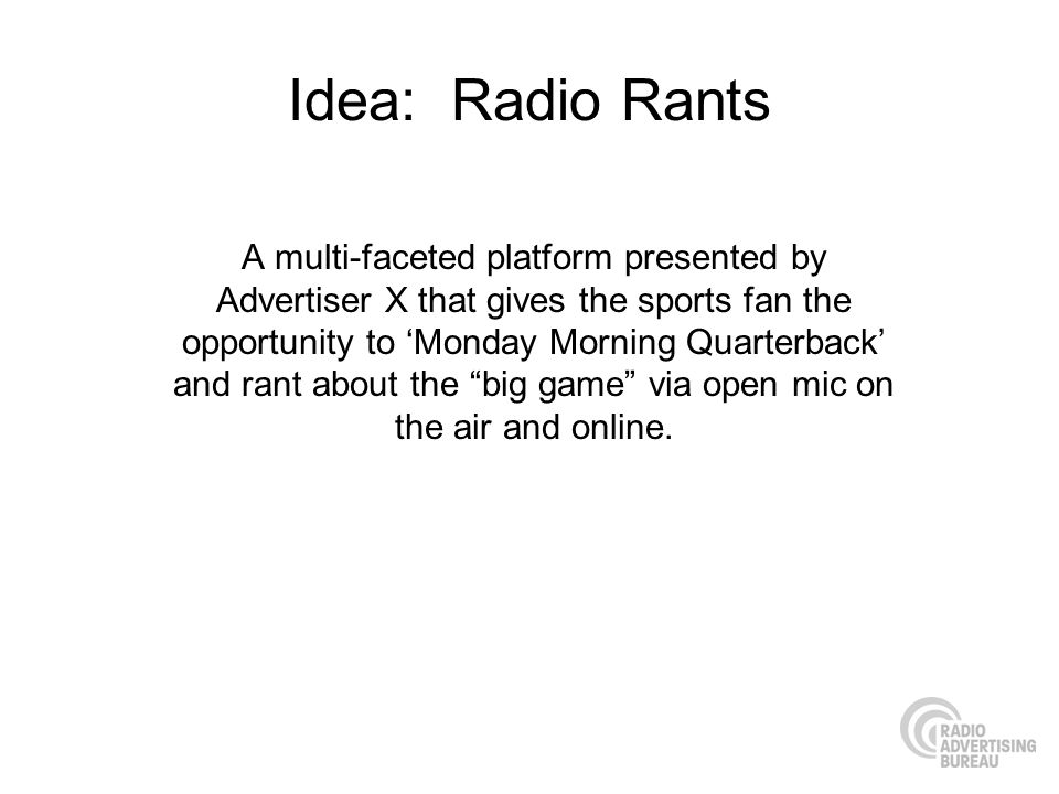 Idea: Radio Rants A multi-faceted platform presented by Advertiser X that gives the sports fan the opportunity to Monday Morning Quarterback and rant about the big game via open mic on the air and online.