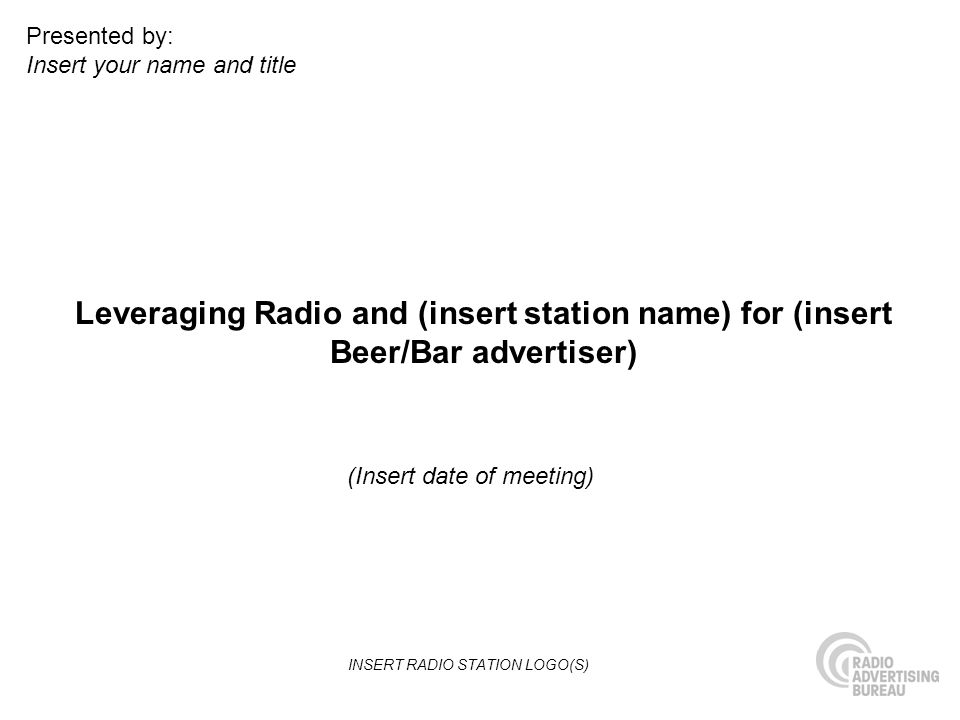 Leveraging Radio and (insert station name) for (insert Beer/Bar advertiser) (Insert date of meeting) Presented by: Insert your name and title INSERT RADIO STATION LOGO(S)