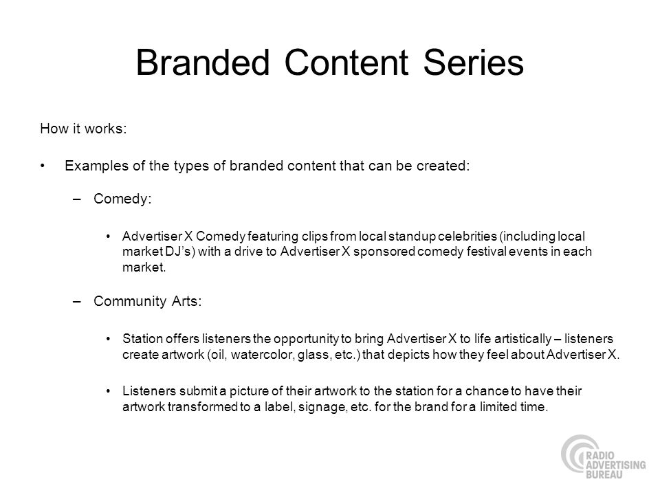 Branded Content Series How it works: Examples of the types of branded content that can be created: –Comedy: Advertiser X Comedy featuring clips from local standup celebrities (including local market DJs) with a drive to Advertiser X sponsored comedy festival events in each market.