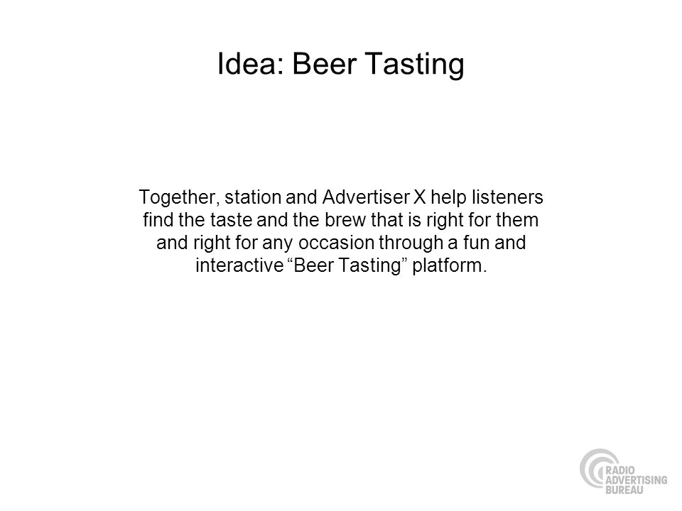 Idea: Beer Tasting Together, station and Advertiser X help listeners find the taste and the brew that is right for them and right for any occasion through a fun and interactive Beer Tasting platform.