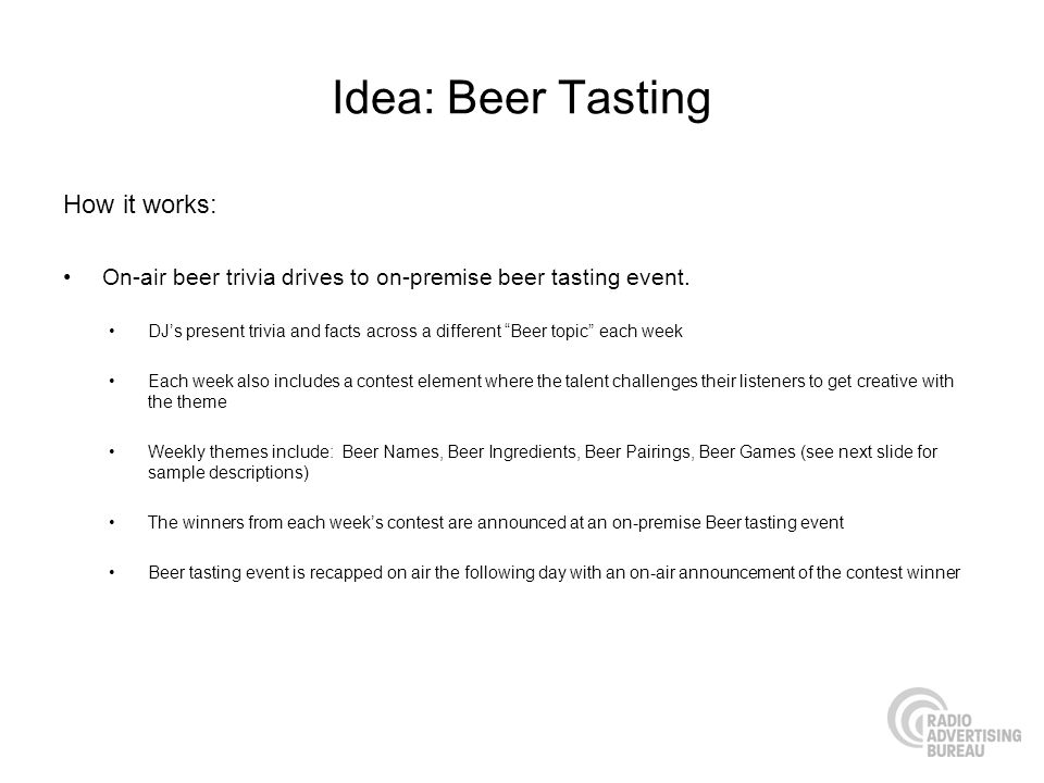 Idea: Beer Tasting How it works: On-air beer trivia drives to on-premise beer tasting event.