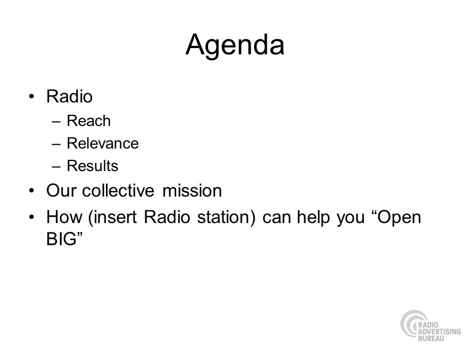 Agenda Radio –Reach –Relevance –Results Our collective mission How (insert Radio station) can help you Open BIG