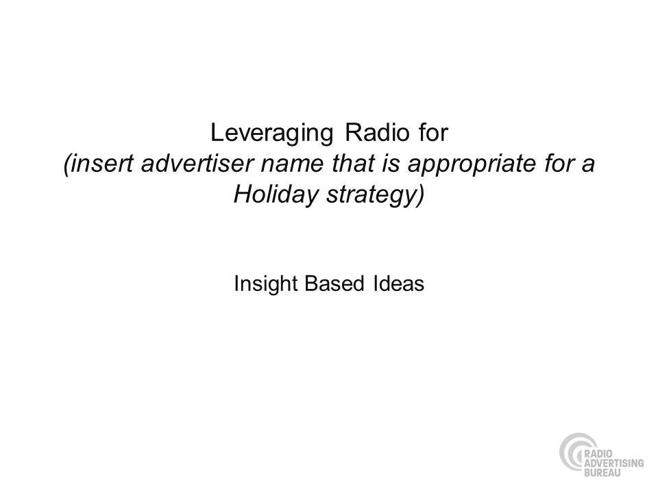 Leveraging Radio for (insert advertiser name that is appropriate for a Holiday strategy) Insight Based Ideas