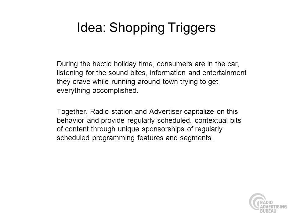 Idea: Shopping Triggers During the hectic holiday time, consumers are in the car, listening for the sound bites, information and entertainment they cr