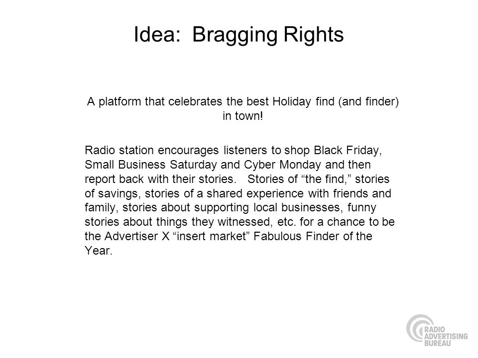 Idea: Bragging Rights A platform that celebrates the best Holiday find (and finder) in town! Radio station encourages listeners to shop Black Friday,