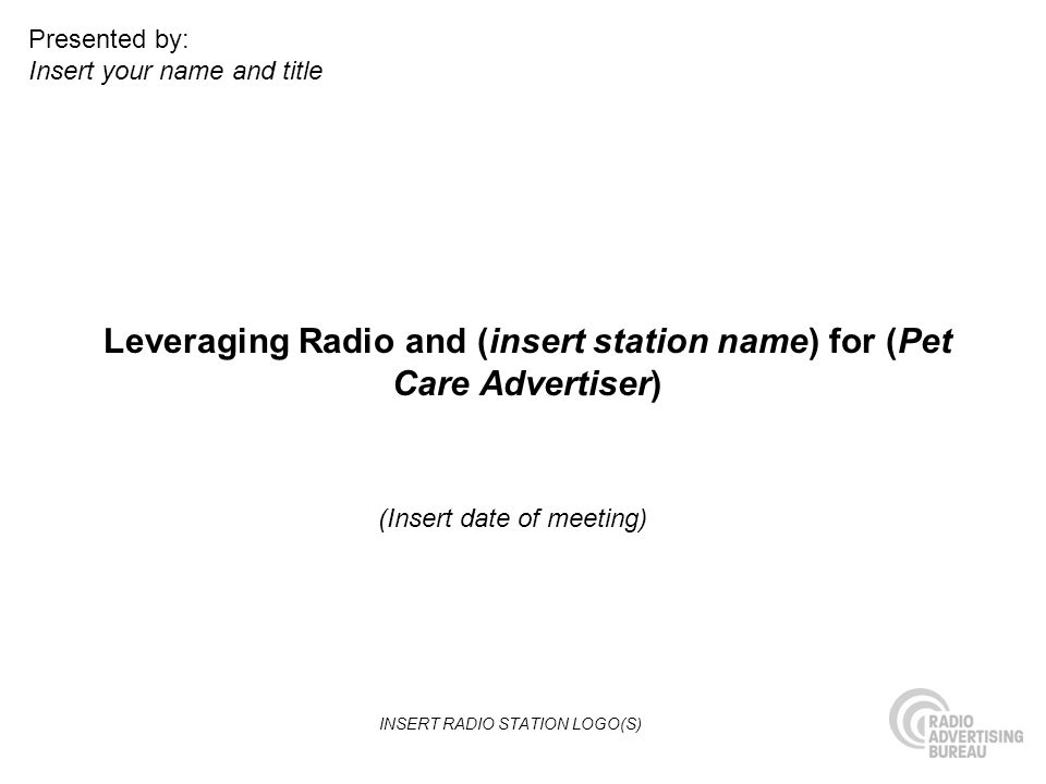 Leveraging Radio and (insert station name) for (Pet Care Advertiser) (Insert date of meeting) Presented by: Insert your name and title INSERT RADIO STATION LOGO(S)