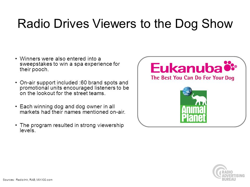 Radio Drives Viewers to the Dog Show Sources: Radio Ink, RAB, MIX100.com Winners were also entered into a sweepstakes to win a spa experience for their pooch.