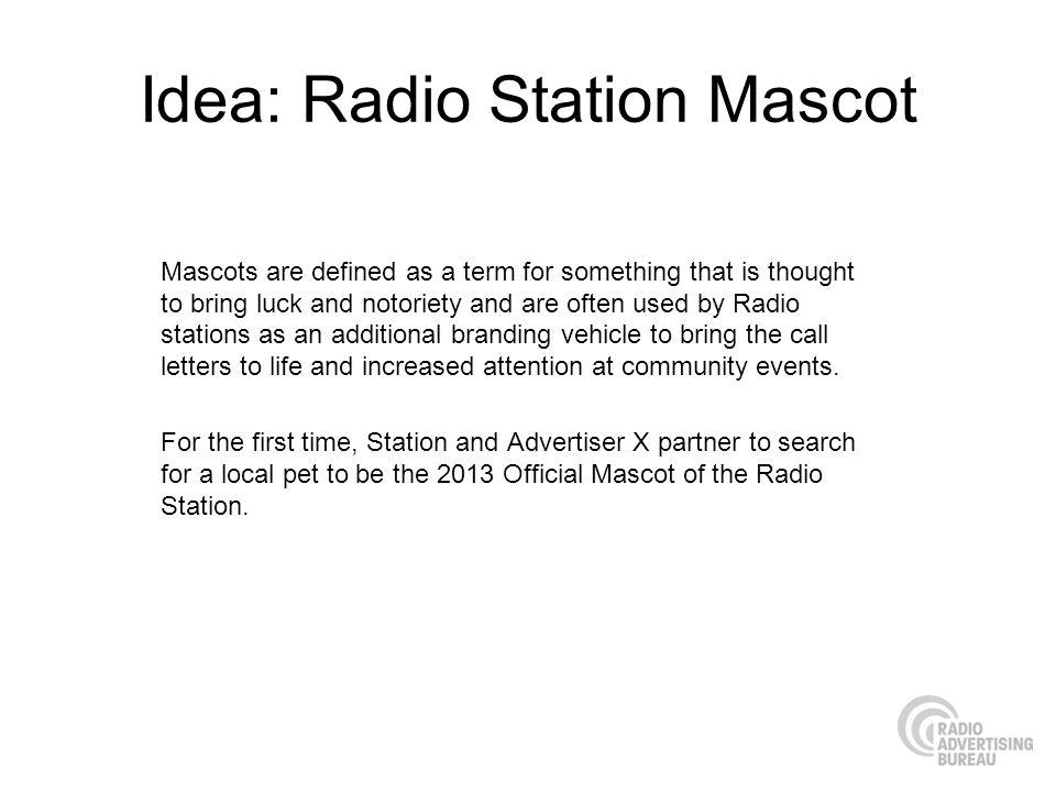 Idea: Radio Station Mascot Mascots are defined as a term for something that is thought to bring luck and notoriety and are often used by Radio stations as an additional branding vehicle to bring the call letters to life and increased attention at community events.