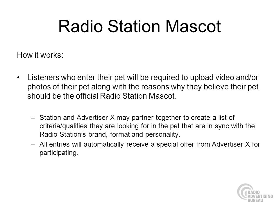 Radio Station Mascot How it works: Listeners who enter their pet will be required to upload video and/or photos of their pet along with the reasons why they believe their pet should be the official Radio Station Mascot.