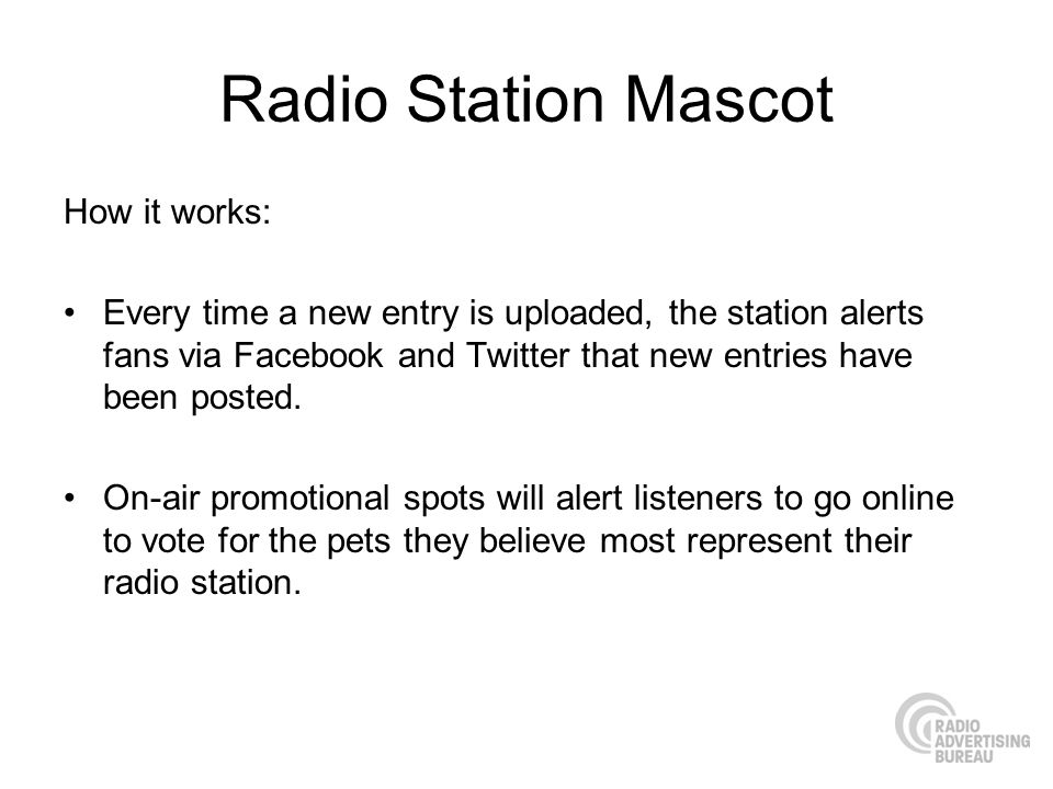 Radio Station Mascot How it works: Every time a new entry is uploaded, the station alerts fans via Facebook and Twitter that new entries have been posted.