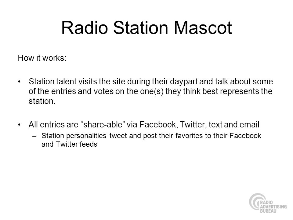 Radio Station Mascot How it works: Station talent visits the site during their daypart and talk about some of the entries and votes on the one(s) they think best represents the station.