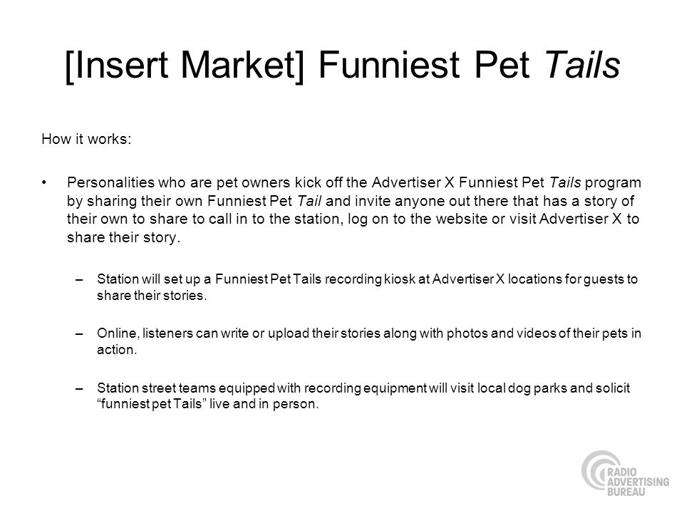 [Insert Market] Funniest Pet Tails How it works: Personalities who are pet owners kick off the Advertiser X Funniest Pet Tails program by sharing their own Funniest Pet Tail and invite anyone out there that has a story of their own to share to call in to the station, log on to the website or visit Advertiser X to share their story.