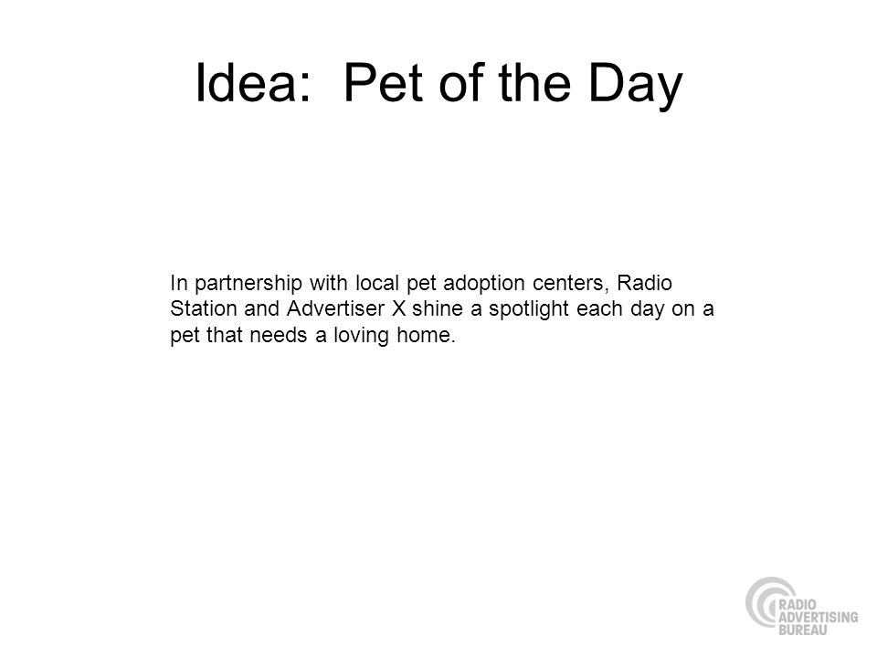 Idea: Pet of the Day In partnership with local pet adoption centers, Radio Station and Advertiser X shine a spotlight each day on a pet that needs a loving home.