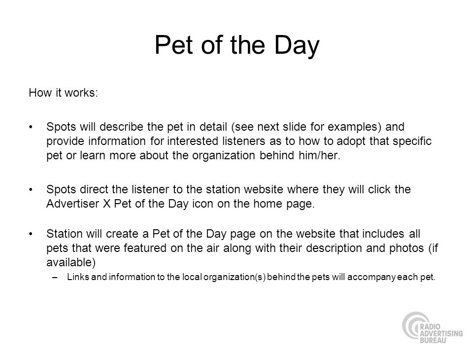 Pet of the Day How it works: Spots will describe the pet in detail (see next slide for examples) and provide information for interested listeners as to how to adopt that specific pet or learn more about the organization behind him/her.