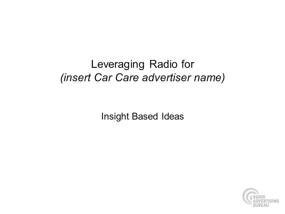 Leveraging Radio for (insert Car Care advertiser name) Insight Based Ideas