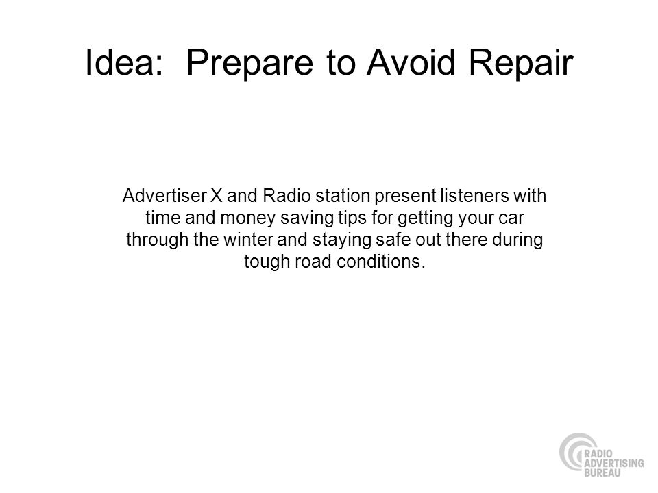 Idea: Prepare to Avoid Repair Advertiser X and Radio station present listeners with time and money saving tips for getting your car through the winter and staying safe out there during tough road conditions.