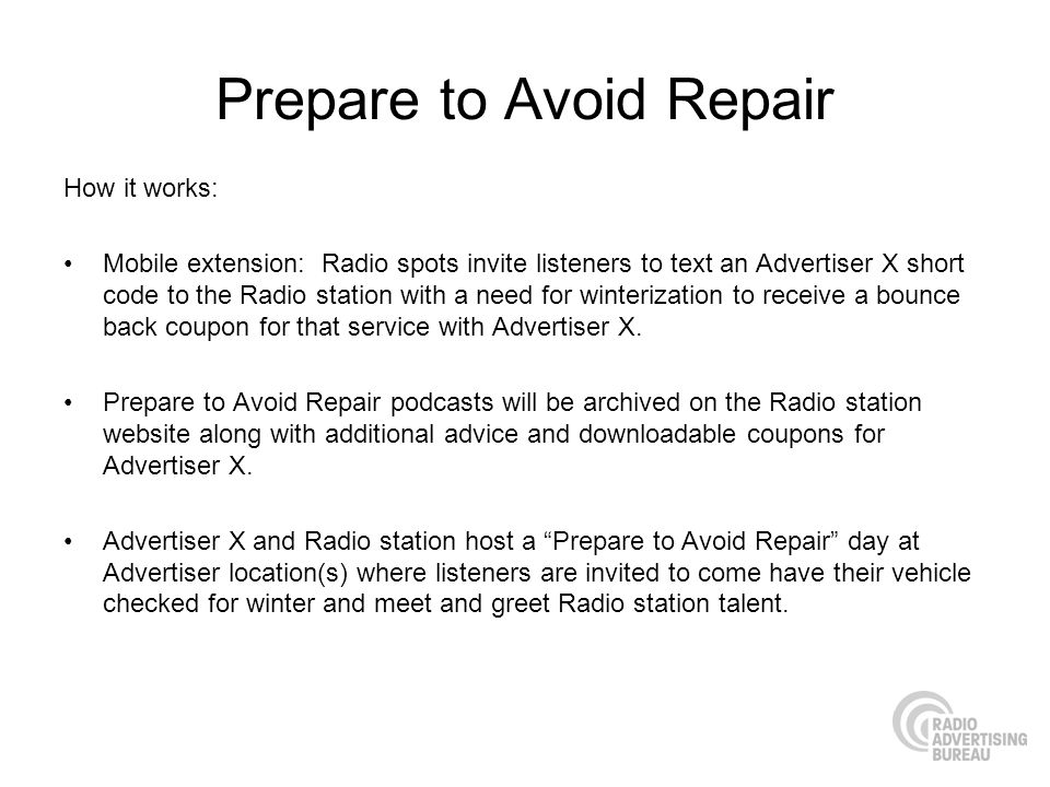 Prepare to Avoid Repair How it works: Mobile extension: Radio spots invite listeners to text an Advertiser X short code to the Radio station with a need for winterization to receive a bounce back coupon for that service with Advertiser X.
