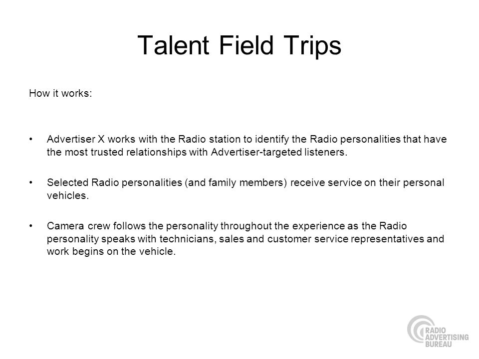 Talent Field Trips How it works: Advertiser X works with the Radio station to identify the Radio personalities that have the most trusted relationships with Advertiser-targeted listeners.