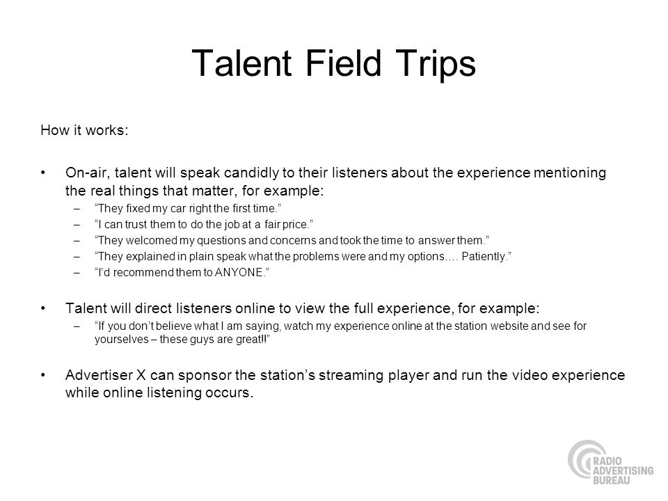 Talent Field Trips How it works: On-air, talent will speak candidly to their listeners about the experience mentioning the real things that matter, fo
