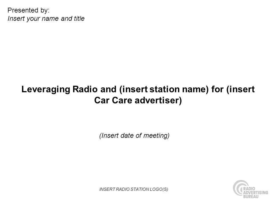 Leveraging Radio and (insert station name) for (insert Car Care advertiser) (Insert date of meeting) Presented by: Insert your name and title INSERT RADIO STATION LOGO(S)