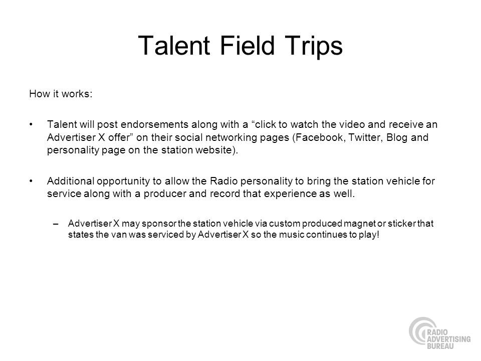 Talent Field Trips How it works: Talent will post endorsements along with a click to watch the video and receive an Advertiser X offer on their social