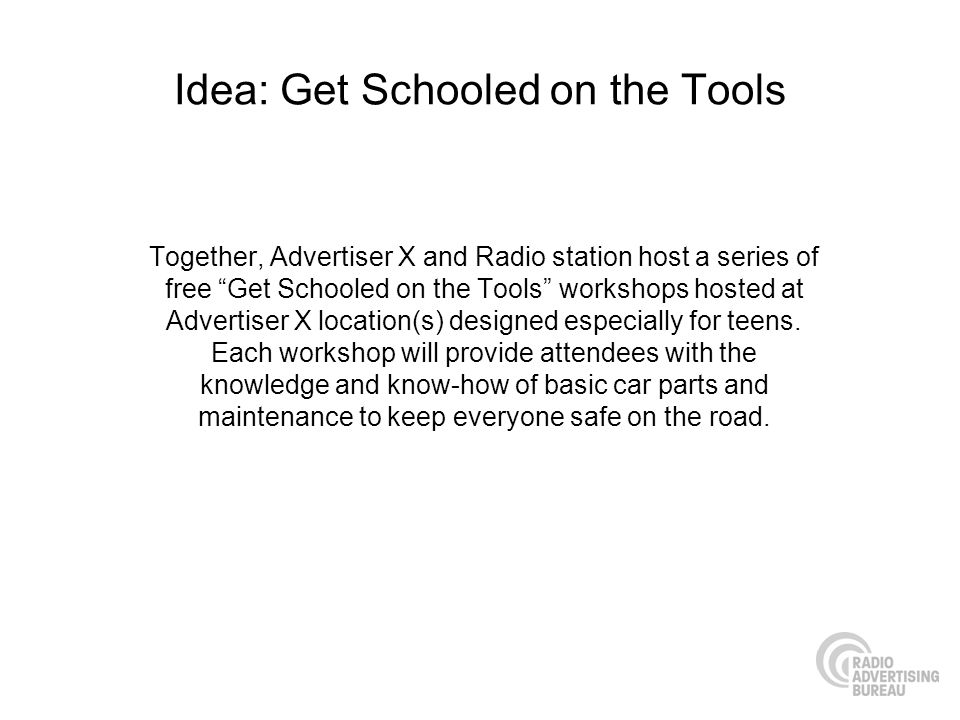 Idea: Get Schooled on the Tools Together, Advertiser X and Radio station host a series of free Get Schooled on the Tools workshops hosted at Advertiser X location(s) designed especially for teens.