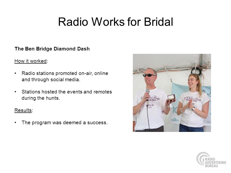 Radio Works for Bridal The Ben Bridge Diamond Dash How it worked: Radio stations promoted on-air, online and through social media. Stations hosted the