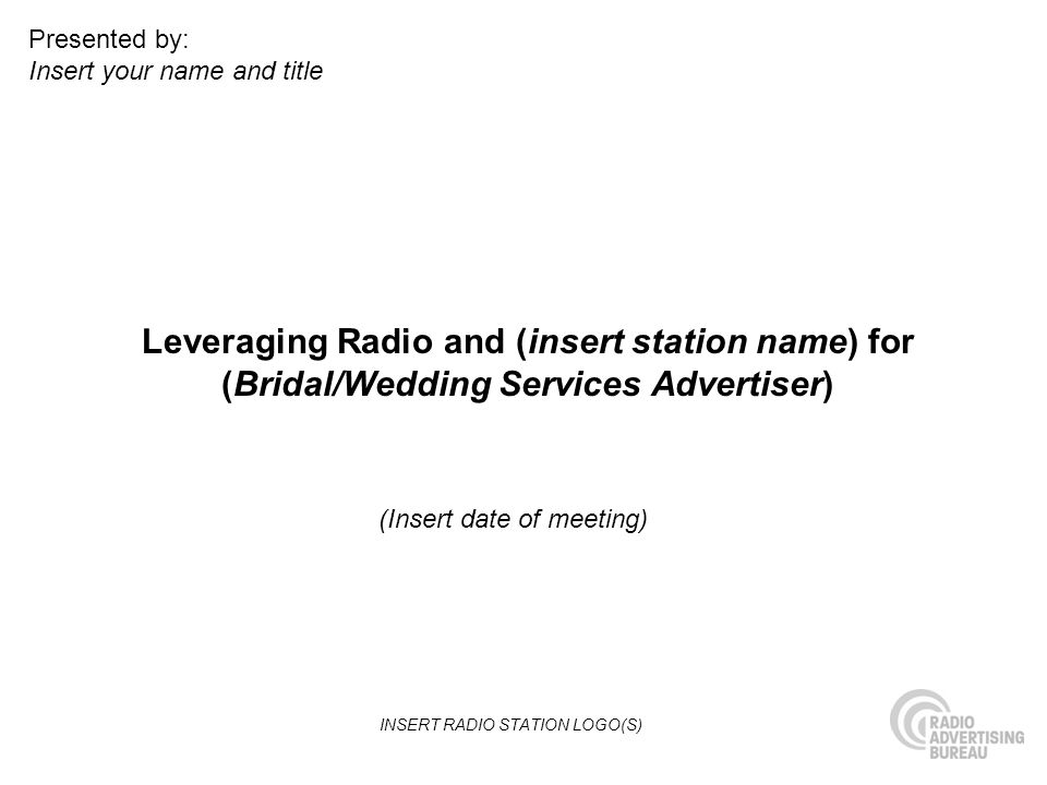 Leveraging Radio and (insert station name) for (Bridal/Wedding Services Advertiser) (Insert date of meeting) Presented by: Insert your name and title