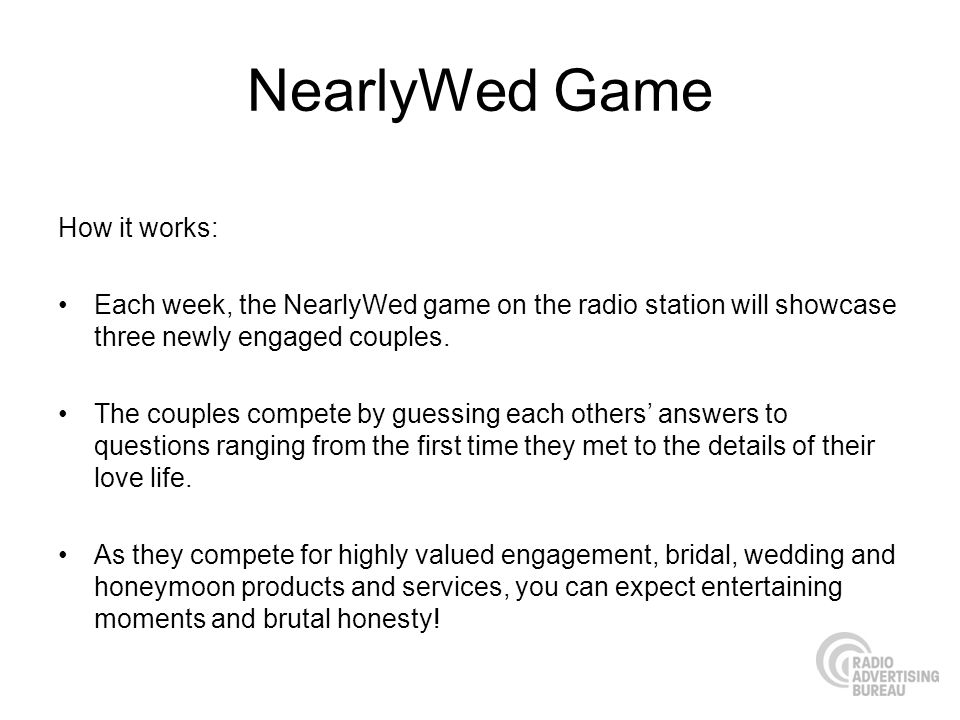 NearlyWed Game How it works: Each week, the NearlyWed game on the radio station will showcase three newly engaged couples. The couples compete by gues