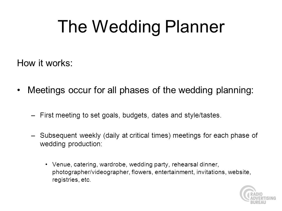 The Wedding Planner How it works: Meetings occur for all phases of the wedding planning: –First meeting to set goals, budgets, dates and style/tastes.