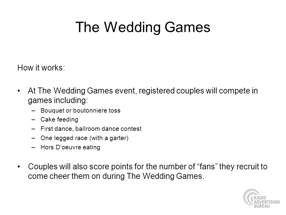 The Wedding Games How it works: At The Wedding Games event, registered couples will compete in games including: –Bouquet or boutonniere toss –Cake fee