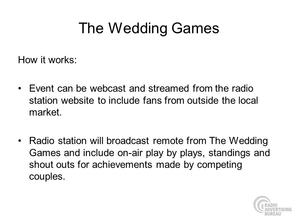 The Wedding Games How it works: Event can be webcast and streamed from the radio station website to include fans from outside the local market. Radio
