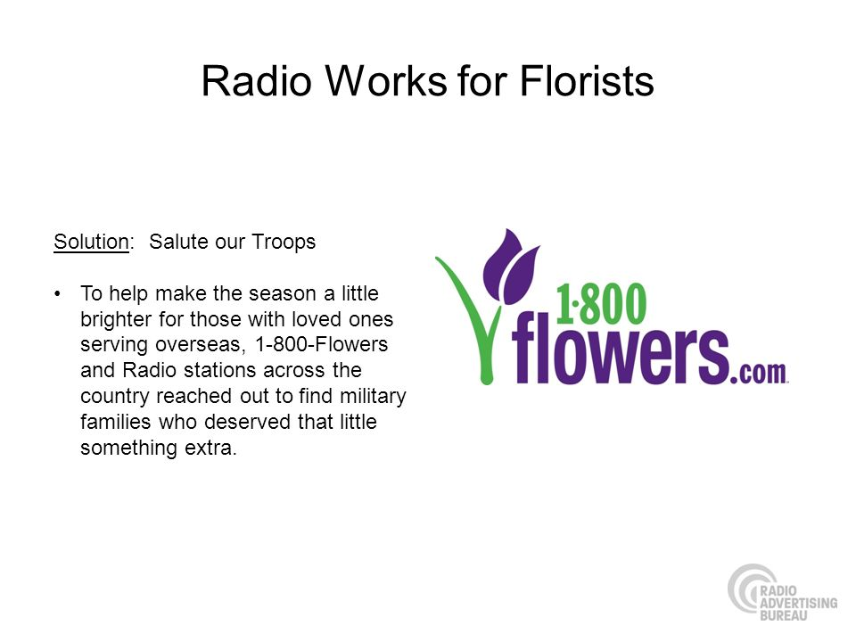 Radio Works for Florists Solution: Salute our Troops To help make the season a little brighter for those with loved ones serving overseas, 1-800-Flowe
