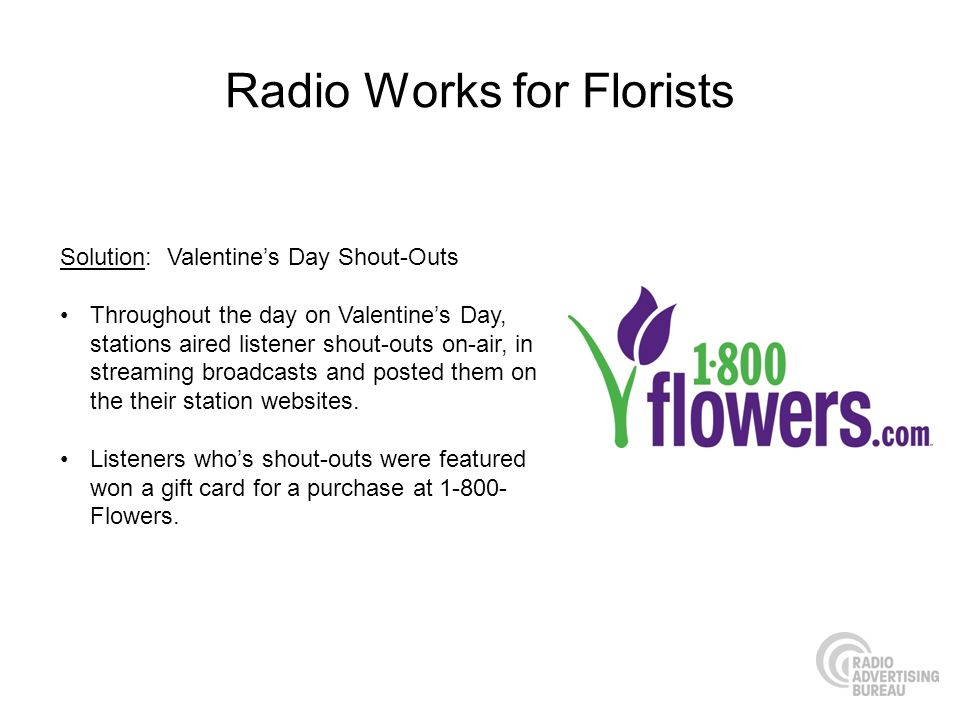 Radio Works for Florists Solution: Valentines Day Shout-Outs Throughout the day on Valentines Day, stations aired listener shout-outs on-air, in strea