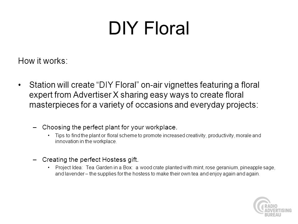 DIY Floral How it works: Station will create DIY Floral on-air vignettes featuring a floral expert from Advertiser X sharing easy ways to create flora