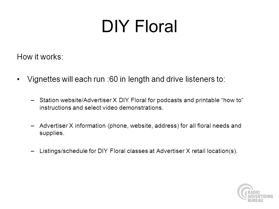 DIY Floral How it works: Vignettes will each run :60 in length and drive listeners to: –Station website/Advertiser X DIY Floral for podcasts and print
