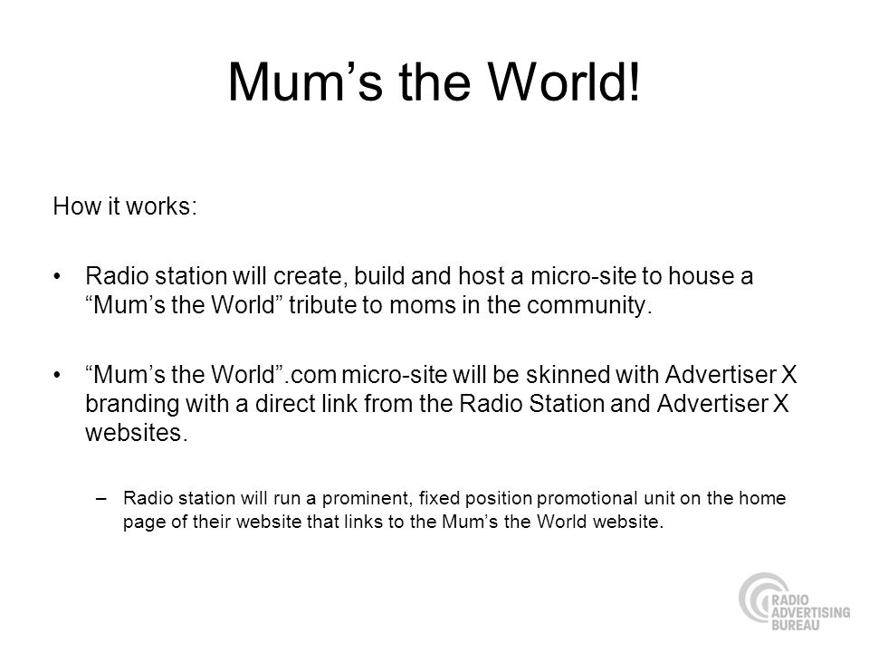 Mums the World! How it works: Radio station will create, build and host a micro-site to house a Mums the World tribute to moms in the community. Mums