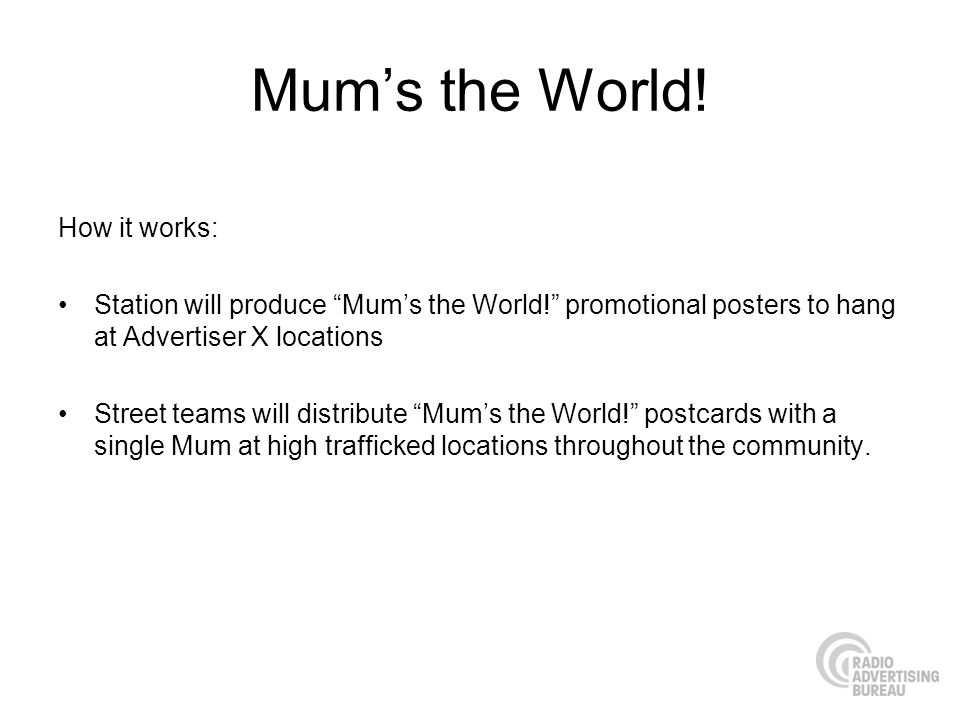Mums the World! How it works: Station will produce Mums the World! promotional posters to hang at Advertiser X locations Street teams will distribute
